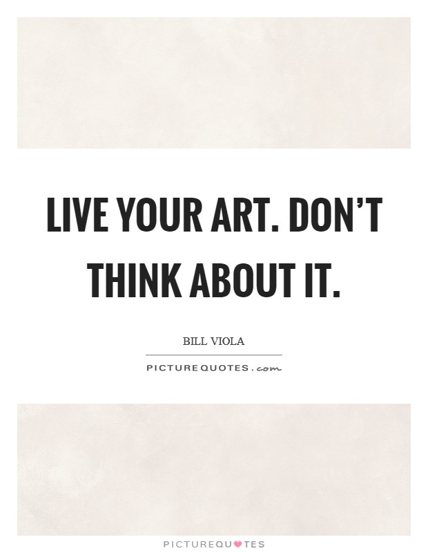 Live your Art. Don't think about it Picture Quote #1