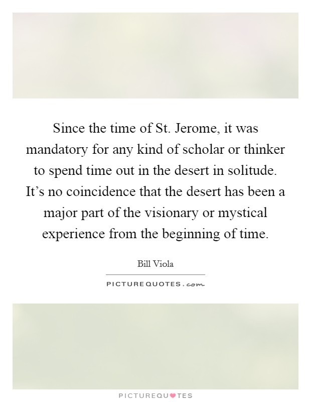 Since the time of St. Jerome, it was mandatory for any kind of scholar or thinker to spend time out in the desert in solitude. It's no coincidence that the desert has been a major part of the visionary or mystical experience from the beginning of time Picture Quote #1
