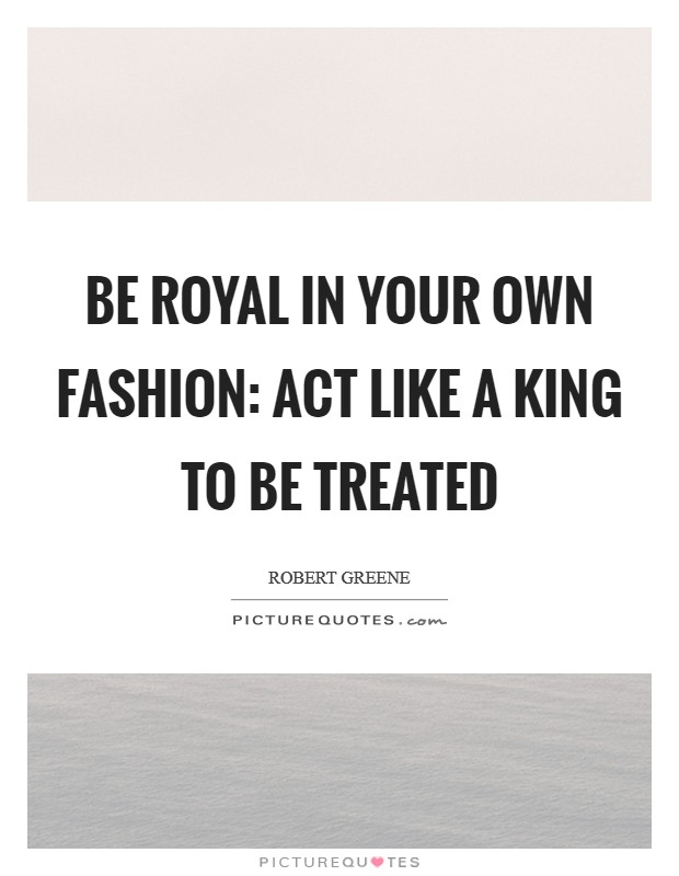 Be Royal in your Own Fashion: Act like a King to be treated Picture Quote #1