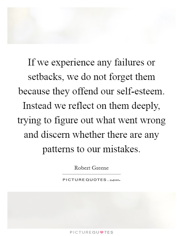 If we experience any failures or setbacks, we do not forget them because they offend our self-esteem. Instead we reflect on them deeply, trying to figure out what went wrong and discern whether there are any patterns to our mistakes Picture Quote #1