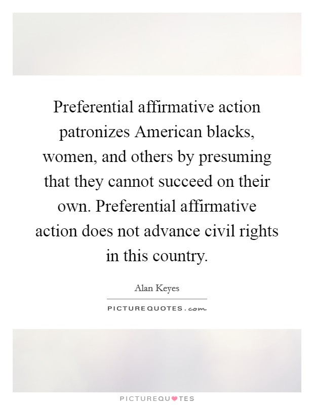 Preferential affirmative action patronizes American blacks, women, and others by presuming that they cannot succeed on their own. Preferential affirmative action does not advance civil rights in this country Picture Quote #1