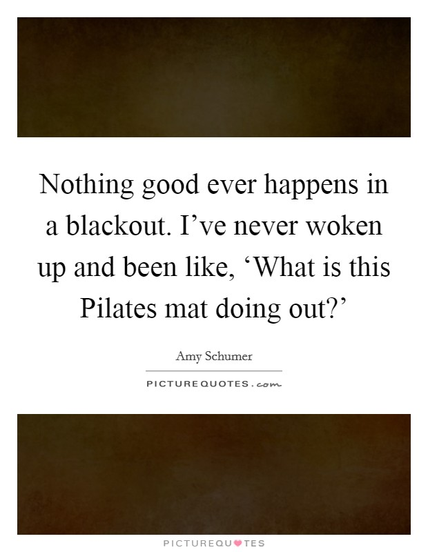 Nothing good ever happens in a blackout. I've never woken up and been like, 'What is this Pilates mat doing out?' Picture Quote #1