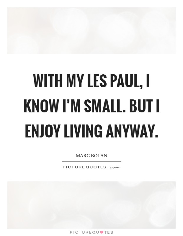With my Les Paul, I know I'm small. But I enjoy living anyway Picture Quote #1