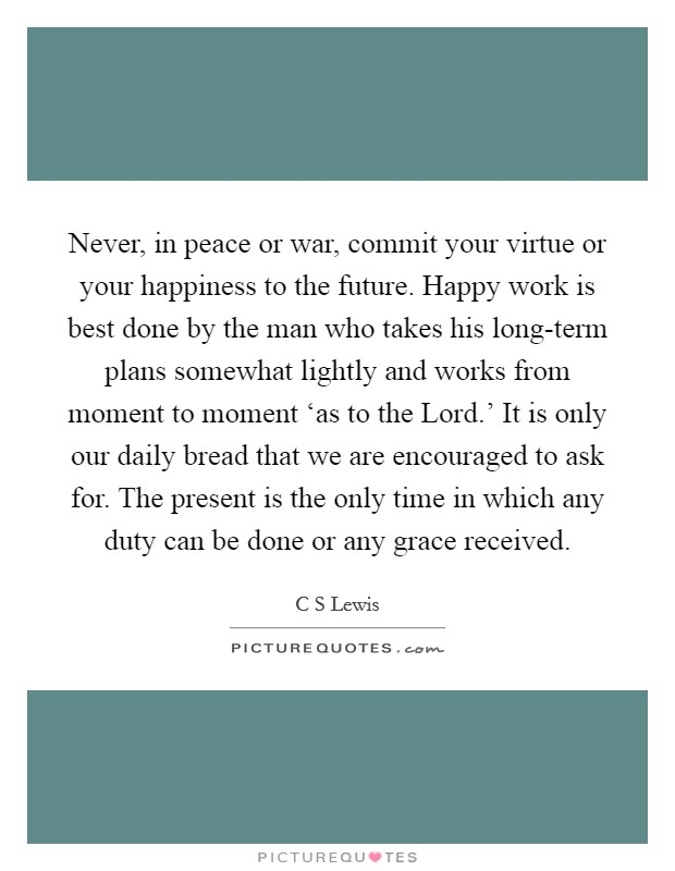 Never, in peace or war, commit your virtue or your happiness to the future. Happy work is best done by the man who takes his long-term plans somewhat lightly and works from moment to moment 'as to the Lord.' It is only our daily bread that we are encouraged to ask for. The present is the only time in which any duty can be done or any grace received Picture Quote #1