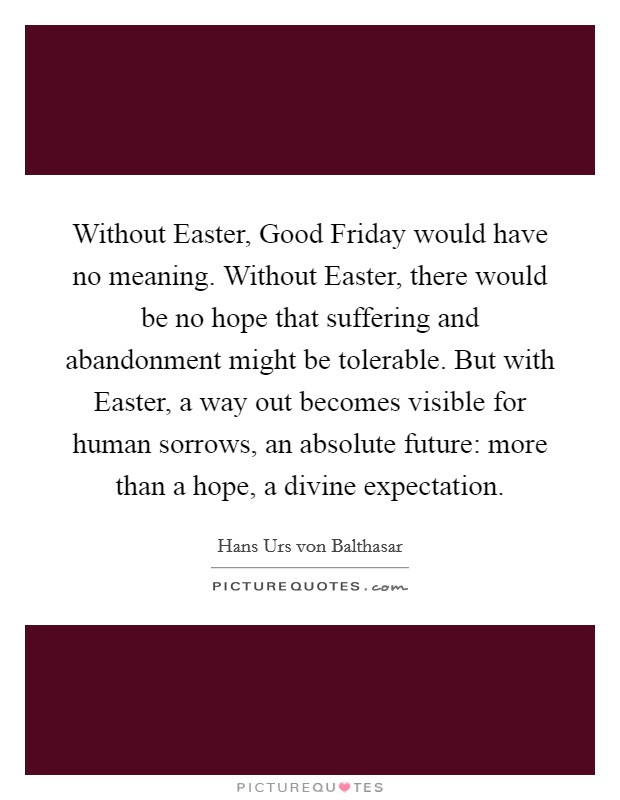 Without Easter, Good Friday would have no meaning. Without Easter, there would be no hope that suffering and abandonment might be tolerable. But with Easter, a way out becomes visible for human sorrows, an absolute future: more than a hope, a divine expectation Picture Quote #1