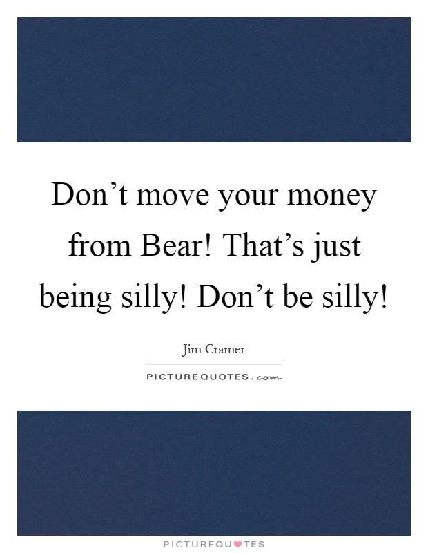 Don't move your money from Bear! That's just being silly! Don't be silly! Picture Quote #1