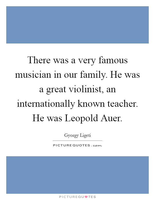 There was a very famous musician in our family. He was a great violinist, an internationally known teacher. He was Leopold Auer Picture Quote #1