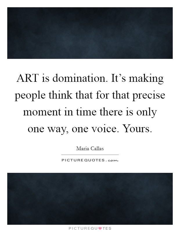 ART is domination. It's making people think that for that precise moment in time there is only one way, one voice. Yours Picture Quote #1