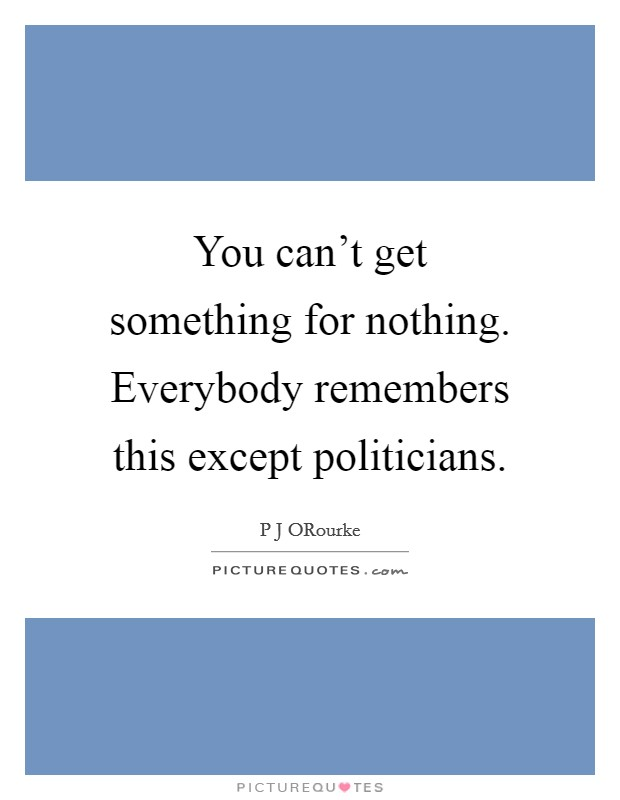 You can't get something for nothing. Everybody remembers this except politicians Picture Quote #1