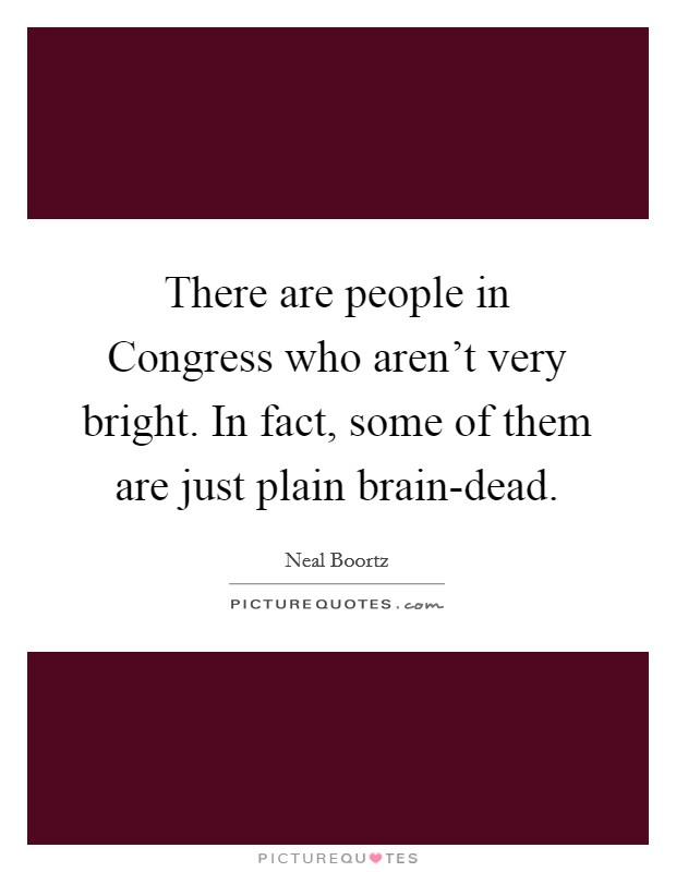 There are people in Congress who aren't very bright. In fact, some of them are just plain brain-dead Picture Quote #1