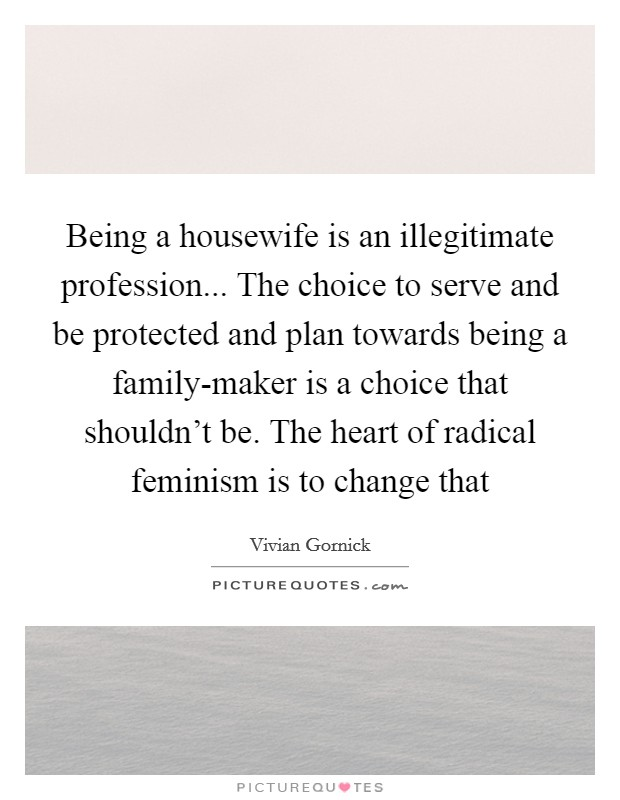 Being a housewife is an illegitimate profession... The choice to serve and be protected and plan towards being a family-maker is a choice that shouldn't be. The heart of radical feminism is to change that Picture Quote #1