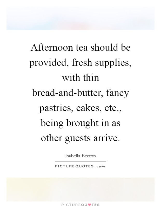 Afternoon tea should be provided, fresh supplies, with thin bread-and-butter, fancy pastries, cakes, etc., being brought in as other guests arrive Picture Quote #1