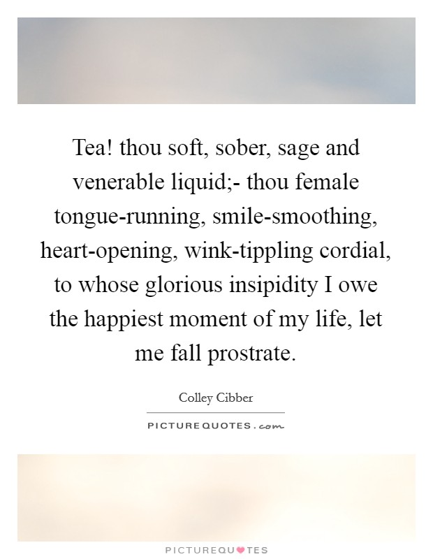 Tea! thou soft, sober, sage and venerable liquid;- thou female tongue-running, smile-smoothing, heart-opening, wink-tippling cordial, to whose glorious insipidity I owe the happiest moment of my life, let me fall prostrate Picture Quote #1