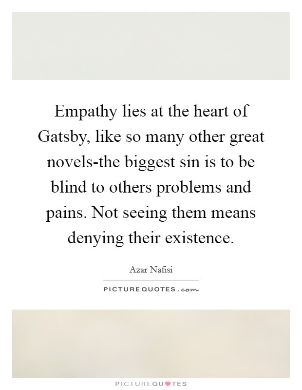 Empathy lies at the heart of Gatsby, like so many other great novels-the biggest sin is to be blind to others problems and pains. Not seeing them means denying their existence Picture Quote #1
