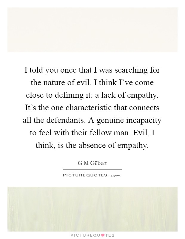 I told you once that I was searching for the nature of evil. I think I've come close to defining it: a lack of empathy. It's the one characteristic that connects all the defendants. A genuine incapacity to feel with their fellow man. Evil, I think, is the absence of empathy Picture Quote #1