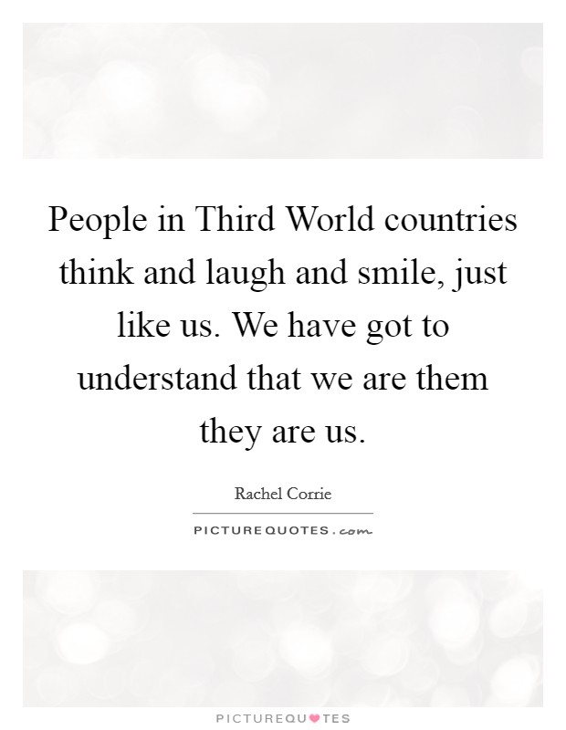 People in Third World countries think and laugh and smile, just like us. We have got to understand that we are them they are us Picture Quote #1