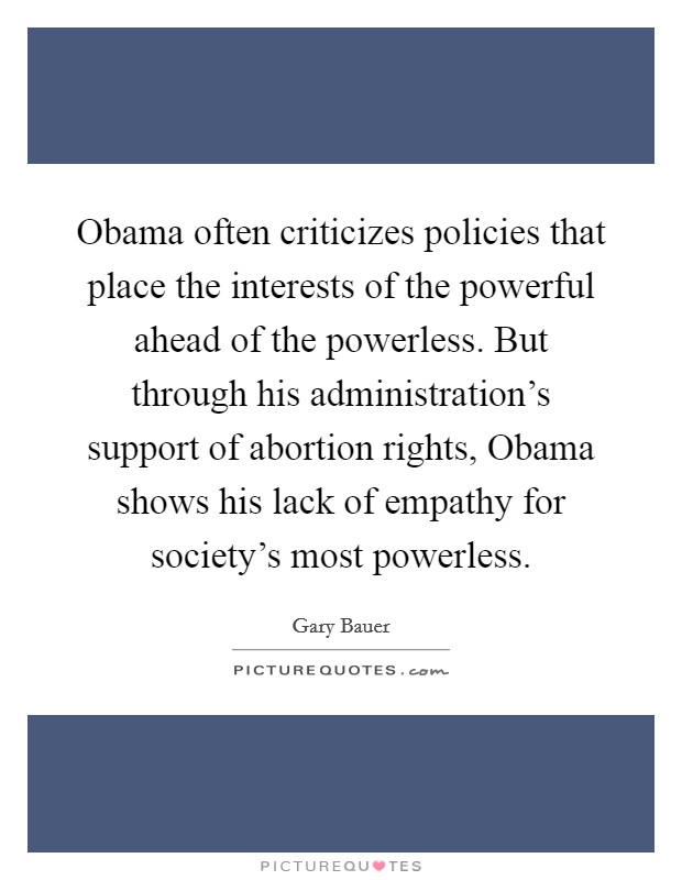 Obama often criticizes policies that place the interests of the powerful ahead of the powerless. But through his administration's support of abortion rights, Obama shows his lack of empathy for society's most powerless Picture Quote #1