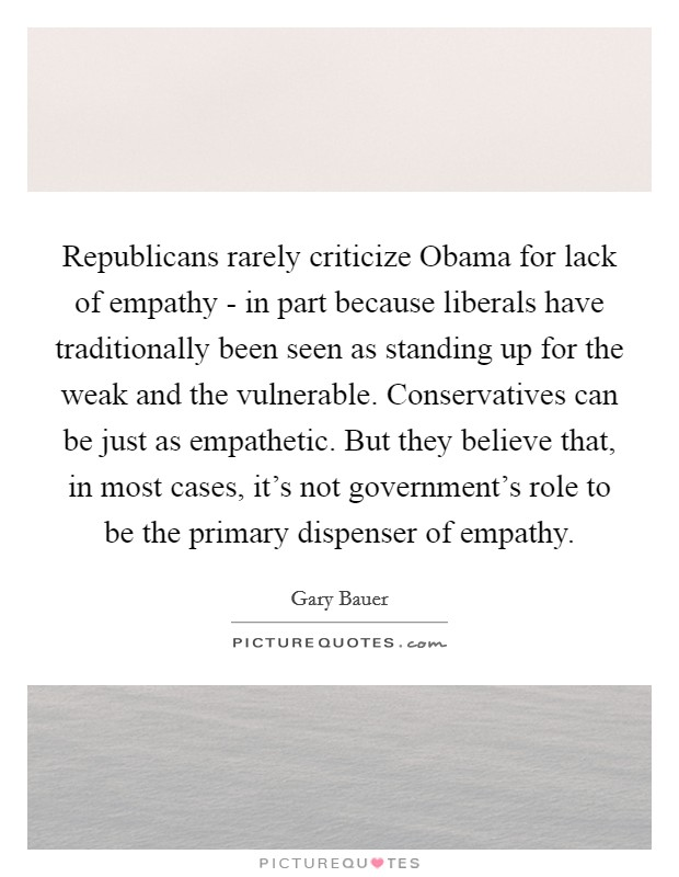 Republicans rarely criticize Obama for lack of empathy - in part because liberals have traditionally been seen as standing up for the weak and the vulnerable. Conservatives can be just as empathetic. But they believe that, in most cases, it's not government's role to be the primary dispenser of empathy Picture Quote #1