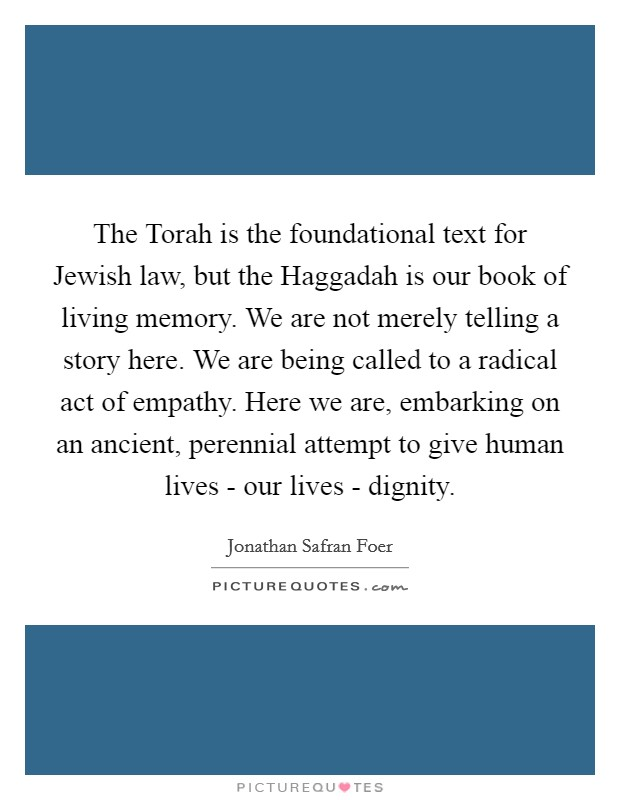 The Torah is the foundational text for Jewish law, but the Haggadah is our book of living memory. We are not merely telling a story here. We are being called to a radical act of empathy. Here we are, embarking on an ancient, perennial attempt to give human lives - our lives - dignity Picture Quote #1