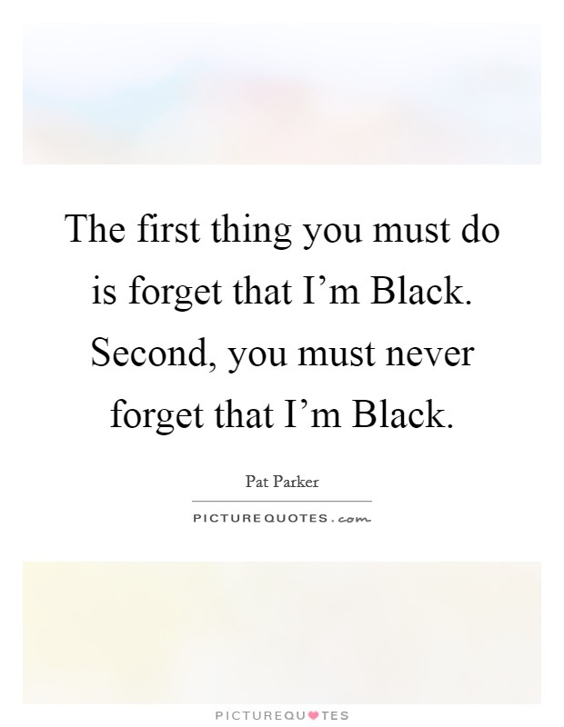 The first thing you must do is forget that I'm Black. Second, you must never forget that I'm Black Picture Quote #1