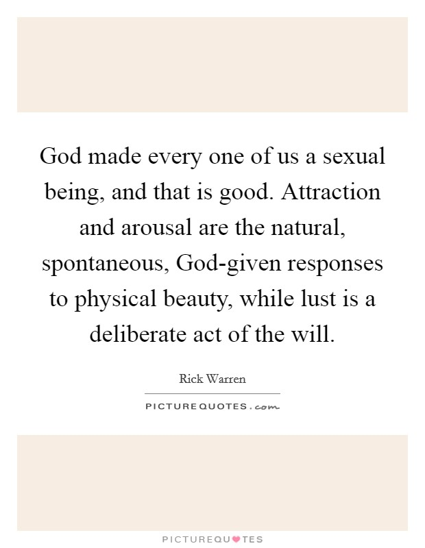 God made every one of us a sexual being, and that is good. Attraction and arousal are the natural, spontaneous, God-given responses to physical beauty, while lust is a deliberate act of the will Picture Quote #1