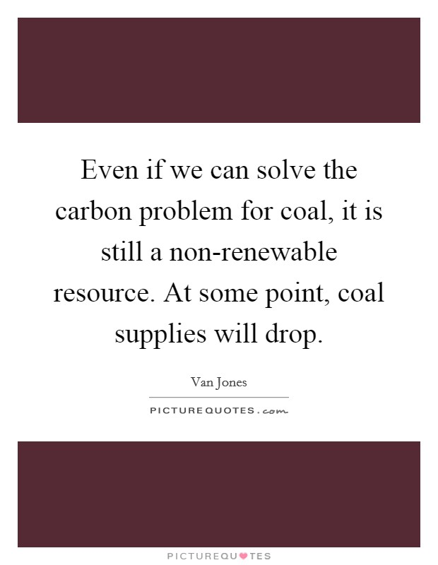 Even if we can solve the carbon problem for coal, it is still a non-renewable resource. At some point, coal supplies will drop Picture Quote #1
