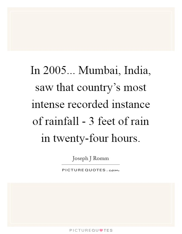 In 2005... Mumbai, India, saw that country's most intense recorded instance of rainfall - 3 feet of rain in twenty-four hours Picture Quote #1