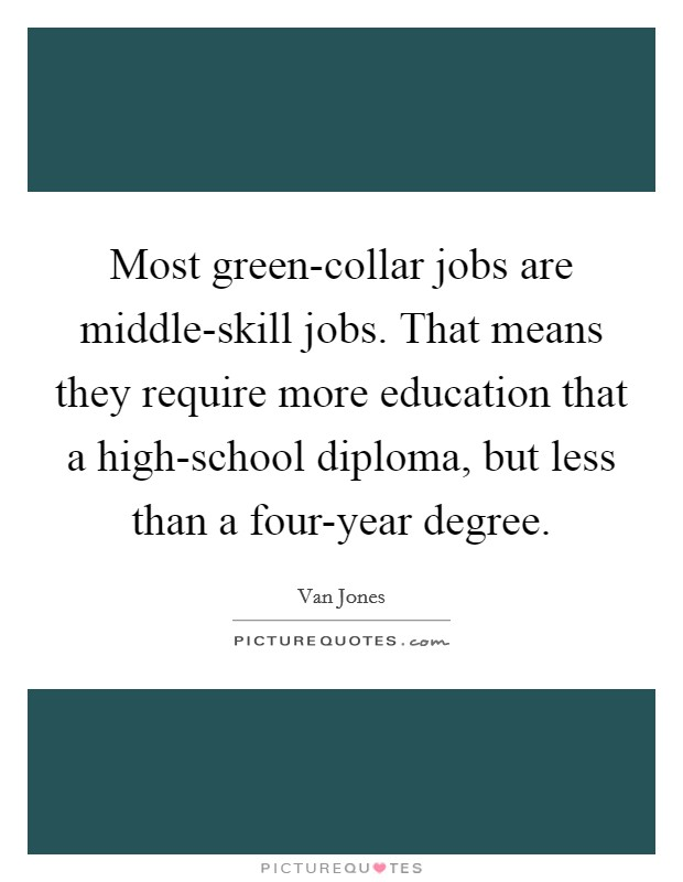 Most green-collar jobs are middle-skill jobs. That means they require more education that a high-school diploma, but less than a four-year degree Picture Quote #1