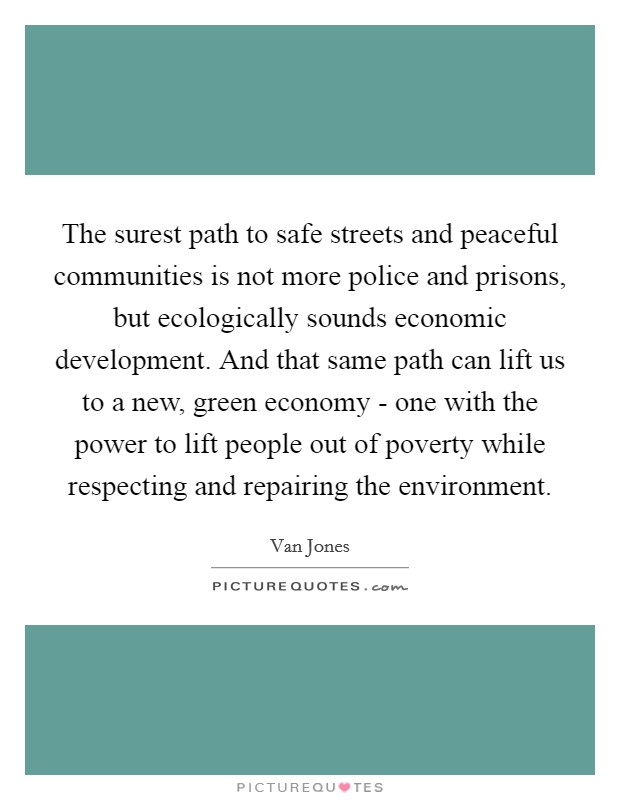 The surest path to safe streets and peaceful communities is not more police and prisons, but ecologically sounds economic development. And that same path can lift us to a new, green economy - one with the power to lift people out of poverty while respecting and repairing the environment Picture Quote #1