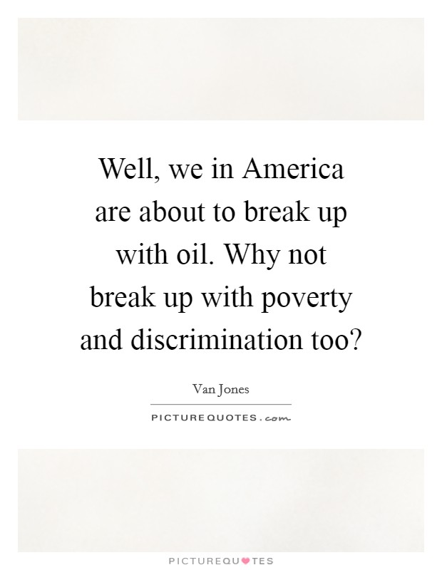 Well, we in America are about to break up with oil. Why not break up with poverty and discrimination too? Picture Quote #1