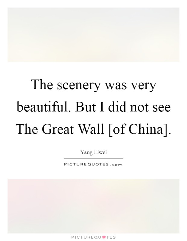 The scenery was very beautiful. But I did not see The Great Wall [of China] Picture Quote #1