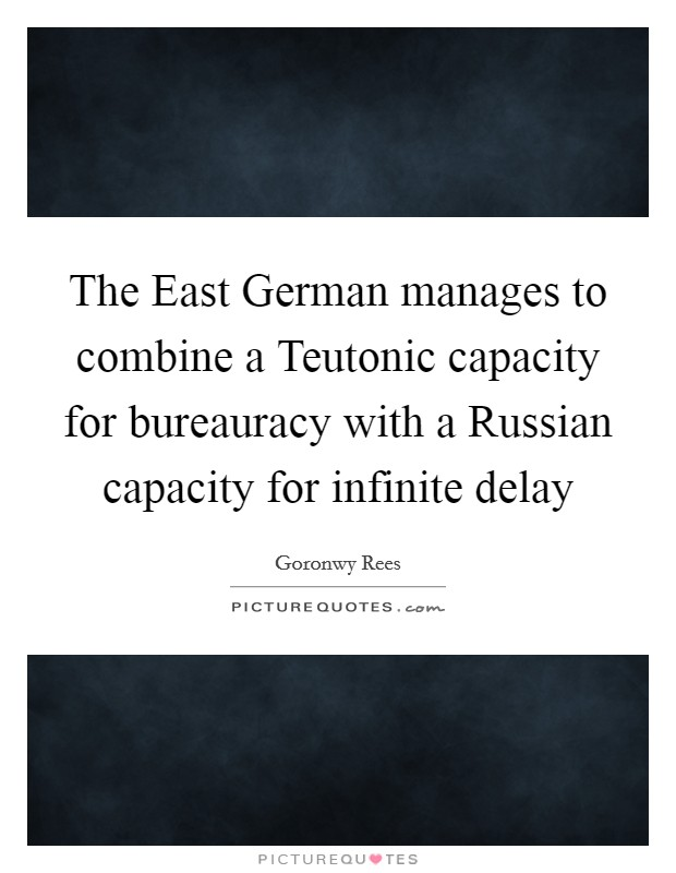 The East German manages to combine a Teutonic capacity for bureauracy with a Russian capacity for infinite delay Picture Quote #1