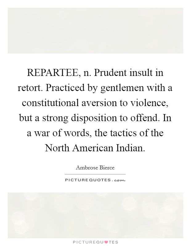 REPARTEE, n. Prudent insult in retort. Practiced by gentlemen with a constitutional aversion to violence, but a strong disposition to offend. In a war of words, the tactics of the North American Indian Picture Quote #1