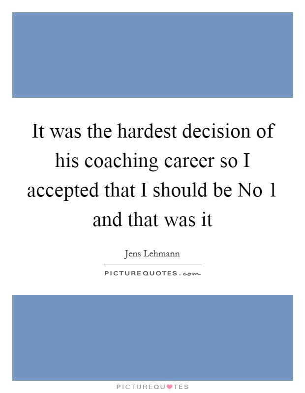 It was the hardest decision of his coaching career so I accepted that I should be No 1 and that was it Picture Quote #1
