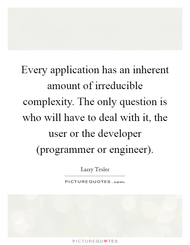 Every application has an inherent amount of irreducible complexity. The only question is who will have to deal with it, the user or the developer (programmer or engineer) Picture Quote #1