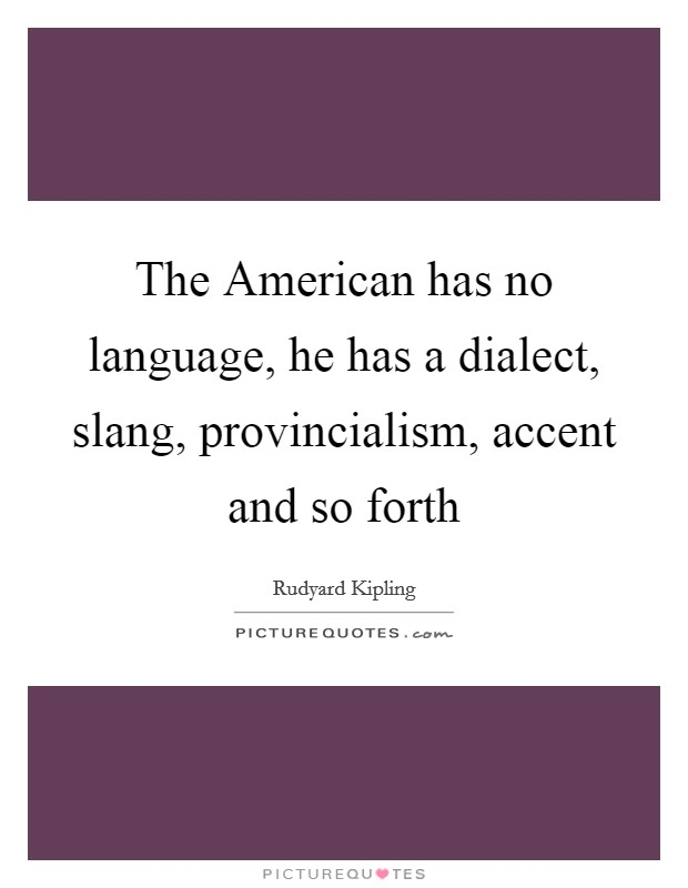 The American has no language, he has a dialect, slang, provincialism, accent and so forth Picture Quote #1