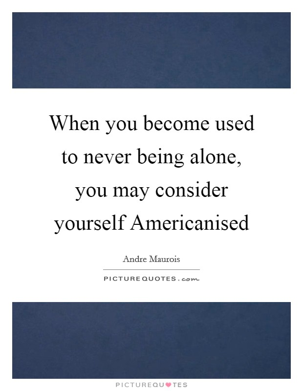 When you become used to never being alone, you may consider yourself Americanised Picture Quote #1