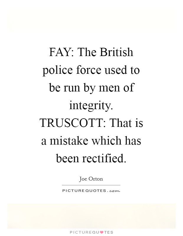 FAY: The British police force used to be run by men of integrity. TRUSCOTT: That is a mistake which has been rectified Picture Quote #1