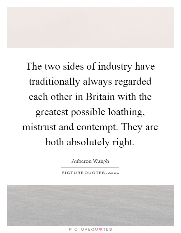 The two sides of industry have traditionally always regarded each other in Britain with the greatest possible loathing, mistrust and contempt. They are both absolutely right Picture Quote #1