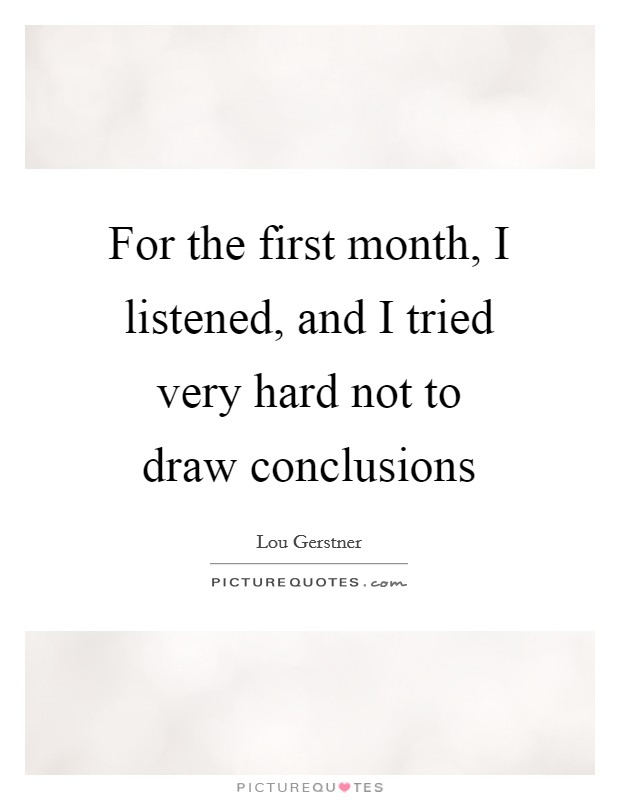 For the first month, I listened, and I tried very hard not to draw conclusions Picture Quote #1