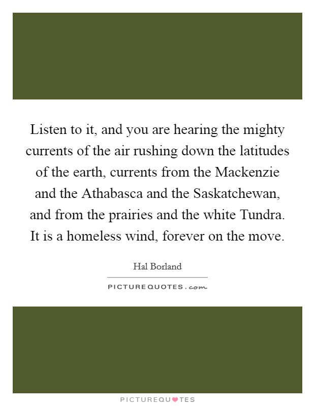 Listen to it, and you are hearing the mighty currents of the air rushing down the latitudes of the earth, currents from the Mackenzie and the Athabasca and the Saskatchewan, and from the prairies and the white Tundra. It is a homeless wind, forever on the move Picture Quote #1