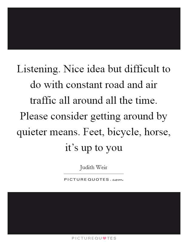 Listening. Nice idea but difficult to do with constant road and air traffic all around all the time. Please consider getting around by quieter means. Feet, bicycle, horse, it's up to you Picture Quote #1