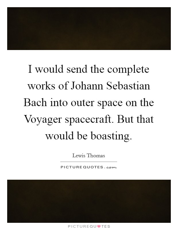 I would send the complete works of Johann Sebastian Bach into outer space on the Voyager spacecraft. But that would be boasting Picture Quote #1