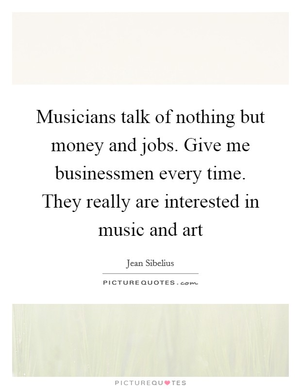 Musicians talk of nothing but money and jobs. Give me businessmen every time. They really are interested in music and art Picture Quote #1