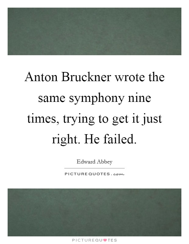 Anton Bruckner wrote the same symphony nine times, trying to get it just right. He failed Picture Quote #1