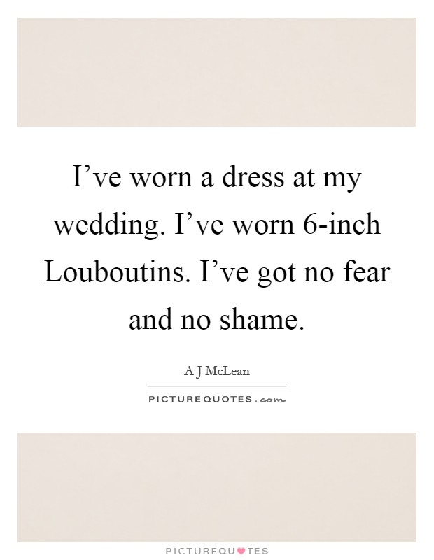 I've worn a dress at my wedding. I've worn 6-inch Louboutins. I've got no fear and no shame Picture Quote #1