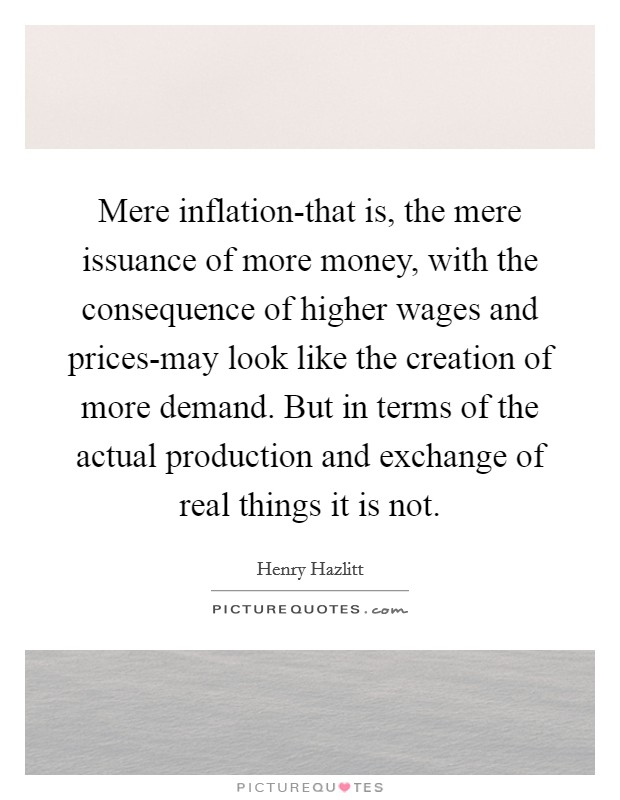 Mere inflation-that is, the mere issuance of more money, with the consequence of higher wages and prices-may look like the creation of more demand. But in terms of the actual production and exchange of real things it is not Picture Quote #1