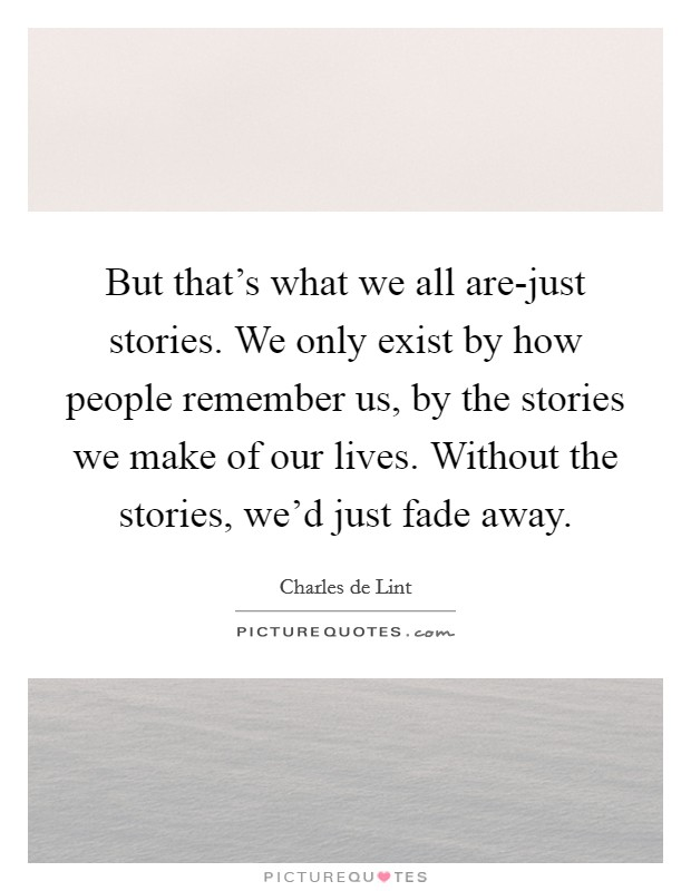 But that's what we all are-just stories. We only exist by how people remember us, by the stories we make of our lives. Without the stories, we'd just fade away Picture Quote #1