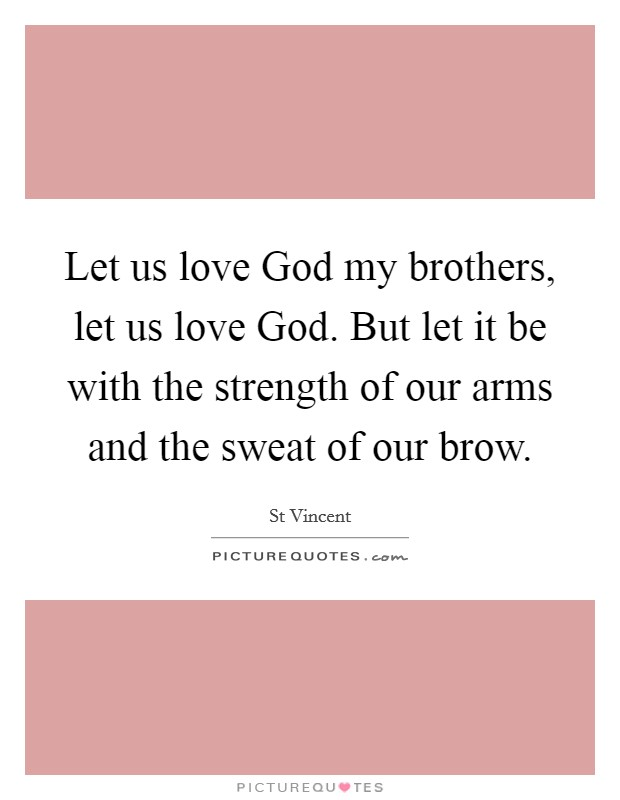 Let us love God my brothers, let us love God. But let it be with the strength of our arms and the sweat of our brow Picture Quote #1