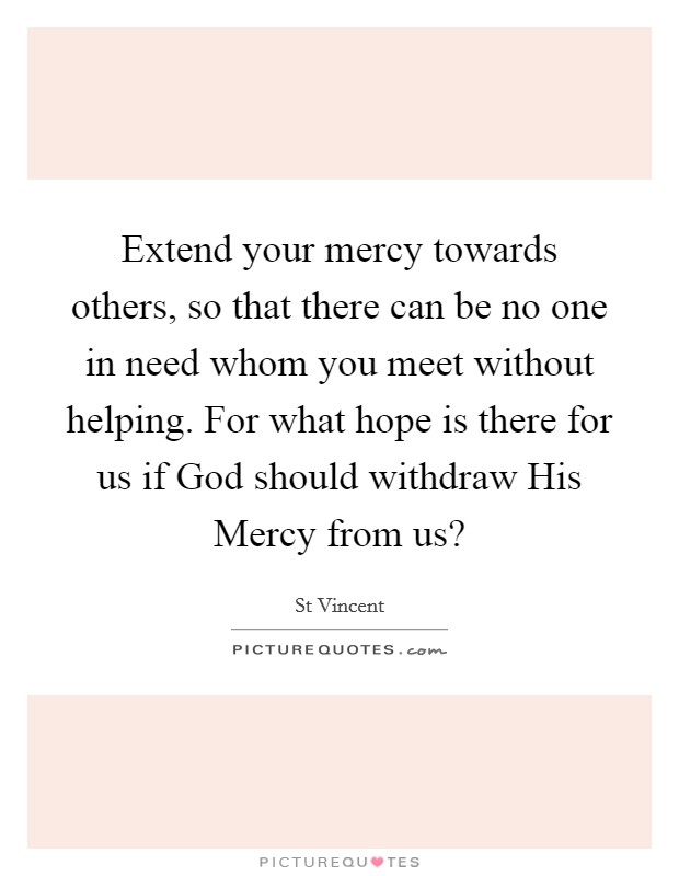 Extend your mercy towards others, so that there can be no one in need whom you meet without helping. For what hope is there for us if God should withdraw His Mercy from us? Picture Quote #1